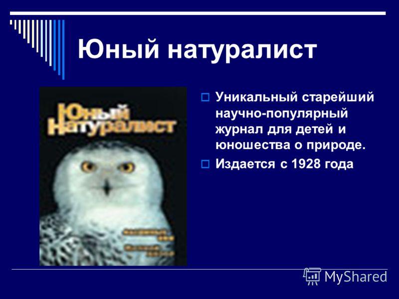 Юный натуралист Уникальный старейший научно-популярный журнал для детей и юношества о природе. Издается с 1928 года