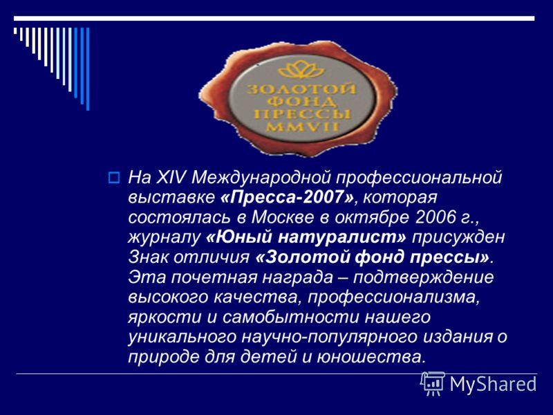 На XIV Международной профессиональной выставке «Пресса-2007», которая состоялась в Москве в октябре 2006 г., журналу «Юный натуралист» присужден Знак отличия «Золотой фонд прессы». Эта почетная награда – подтверждение высокого качества, профессионали