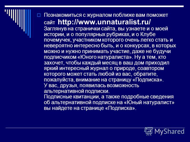 Познакомиться с журналом поближе вам поможет сайт http://www.unnaturalist.ru/ Заглянув на странички сайта, вы узнаете и о моей истории, и о популярных рубриках, и о Клубе почемучек, участником которого очень легко стать и невероятно интересно быть, и