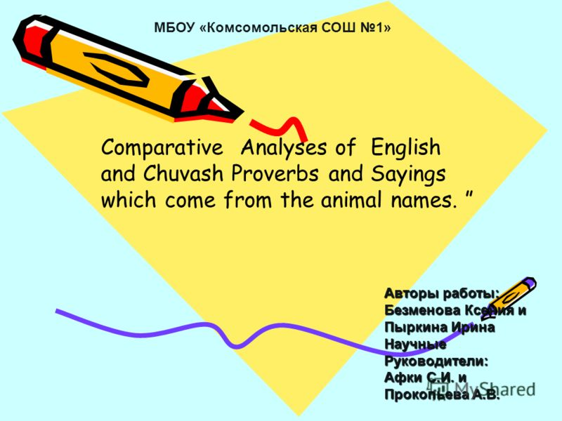 Comparative Analyses of English and Chuvash Proverbs and Sayings which come from the animal names. Авторы работы: Безменова Ксения и Пыркина Ирина Научные Руководители: Афки С.И. и Прокопьева А.В. МБОУ «Комсомольская СОШ 1»
