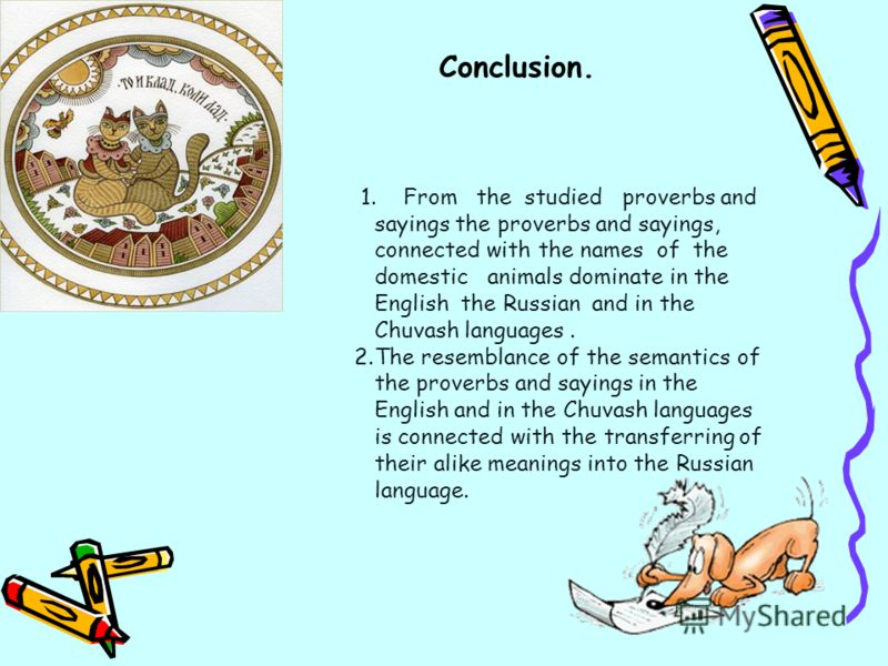 Conclusion. 1. From the studied proverbs and sayings the proverbs and sayings, connected with the names of the domestic animals dominate in the English the Russian and in the Chuvash languages. 2.The resemblance of the semantics of the proverbs and s