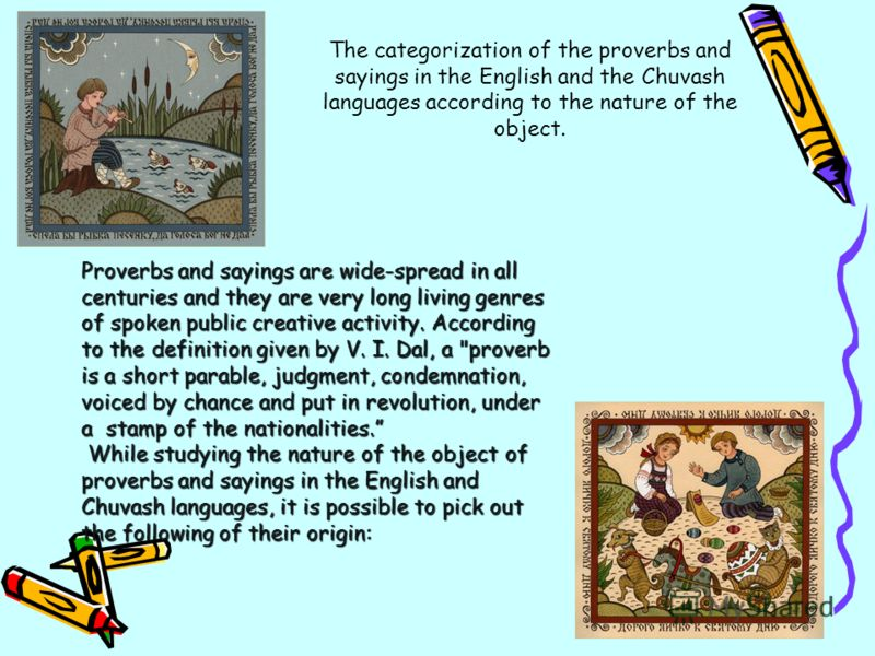 The categorization of the proverbs and sayings in the English and the Chuvash languages according to the nature of the object. Proverbs and sayings are wide-spread in all centuries and they are very long living genres of spoken public creative activi