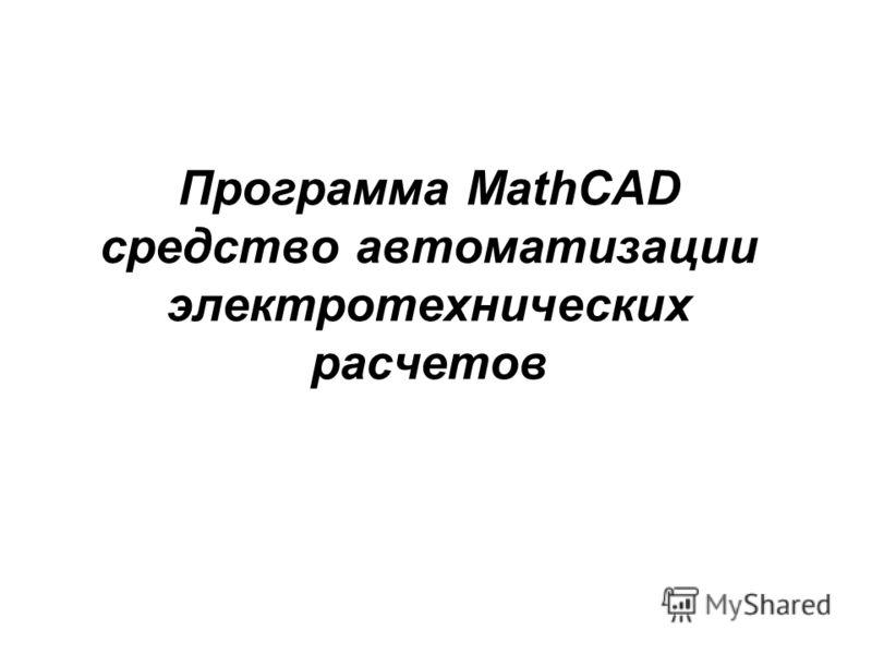 Программа MathCAD средство автоматизации электротехнических расчетов