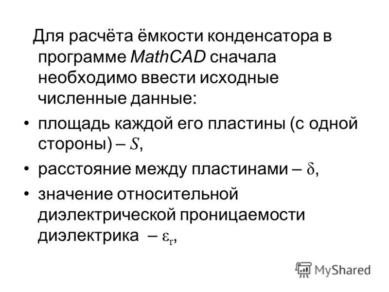 Для расчёта ёмкости конденсатора в программе MathCAD сначала необходимо ввести исходные численные данные: площадь каждой его пластины (с одной стороны) – S, расстояние между пластинами – δ, значение относительной диэлектрической проницаемости диэлект