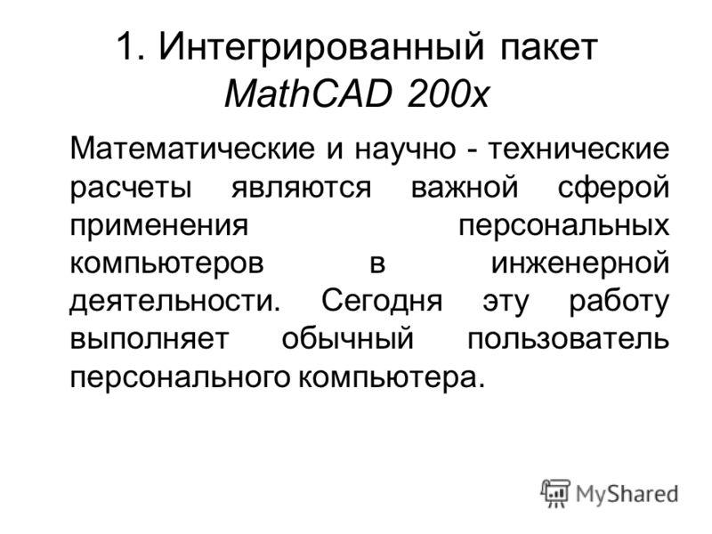 1. Интегрированный пакет MathCAD 200x Математические и научно - технические расчеты являются важной сферой применения персональных компьютеров в инженерной деятельности. Сегодня эту работу выполняет обычный пользователь персонального компьютера.