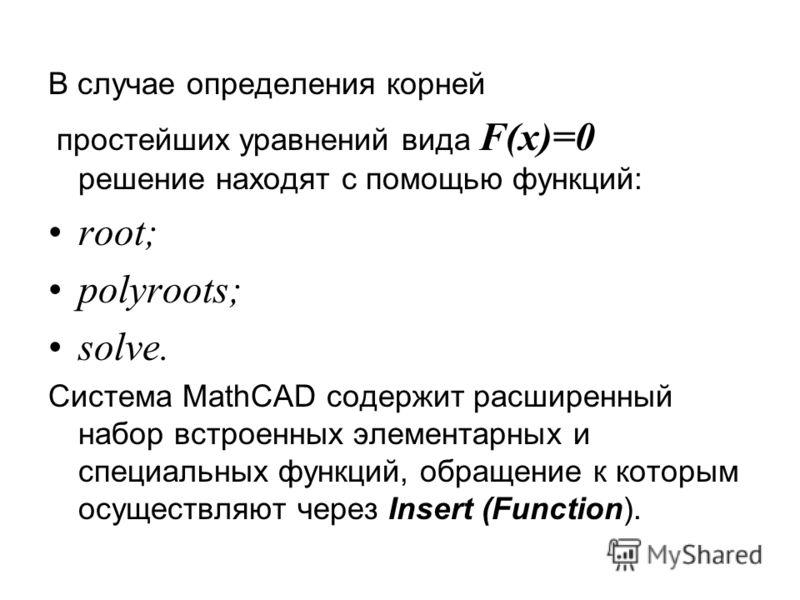 В случае определения корней простейших уравнений вида F(x)=0 решение находят с помощью функций: root; polyroots; solve. Система MathCAD содержит расширенный набор встроенных элементарных и специальных функций, обращение к которым осуществляют через I