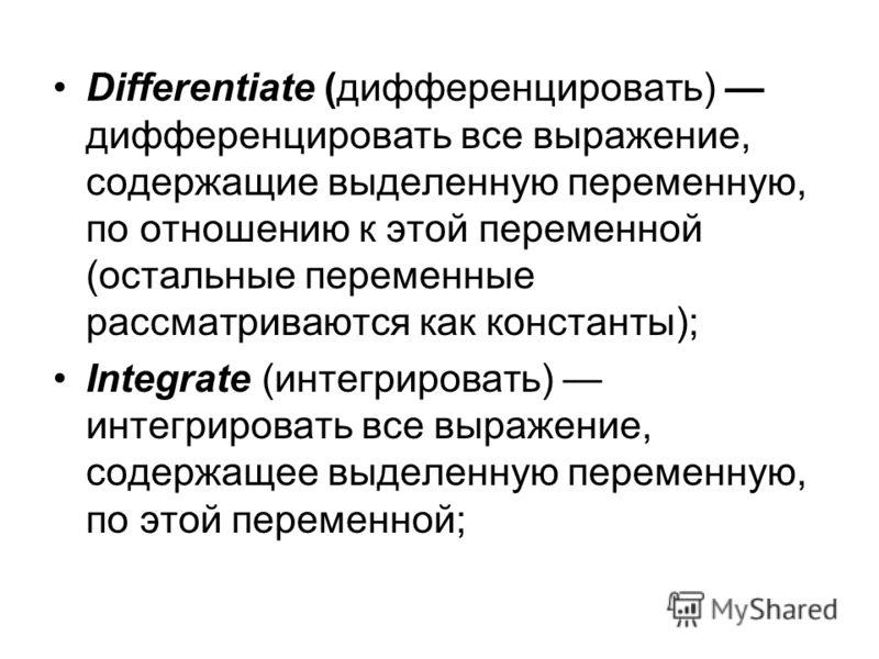 Differentiate (дифференцировать) дифференцировать все выражение, содержащие выделенную переменную, по отношению к этой переменной (остальные переменные рассматриваются как константы); Integrate (интегрировать) интегрировать все выражение, содержащее