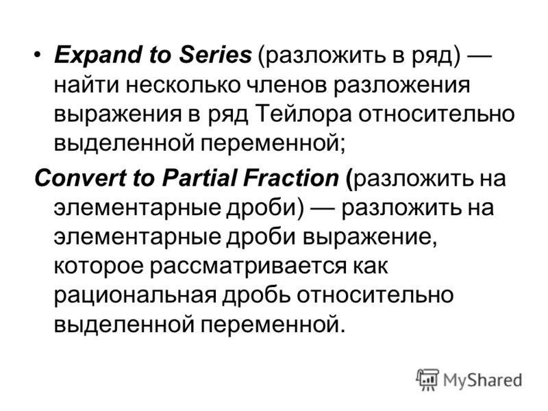 Expand to Series (разложить в ряд) найти несколько членов разложения выражения в ряд Тейлора относительно выделенной переменной; Convert to Partial Fraction (разложить на элементарные дроби) разложить на элементарные дроби выражение, которое рассматр