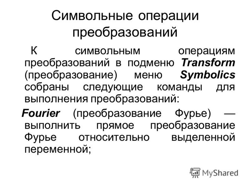Символьные операции преобразований К символьным операциям преобразований в подменю Transform (преобразование) меню Symbolics собраны следующие команды для выполнения преобразований: Fourier (преобразование Фурье) выполнить прямое преобразование Фурье