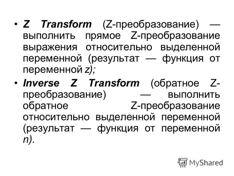 Z Transform (Z-преобразование) выполнить прямое Z-преобразование выражения относительно выделенной переменной (результат функция от переменной z); Inverse Z Transform (обратное Z- преобразование) выполнить обратное Z-преобразование относительно выдел