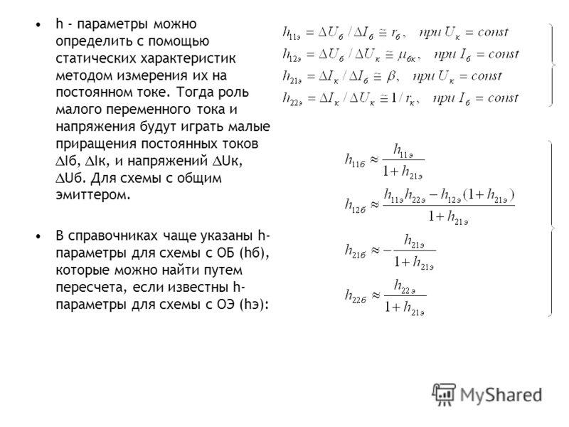 h - параметры можно определить с помощью статических характеристик методом измерения их на постоянном токе. Тогда роль малого переменного тока и напряжения будут играть малые приращения постоянных токов Iб, Iк, и напряжений Uк, Uб. Для схемы с общим
