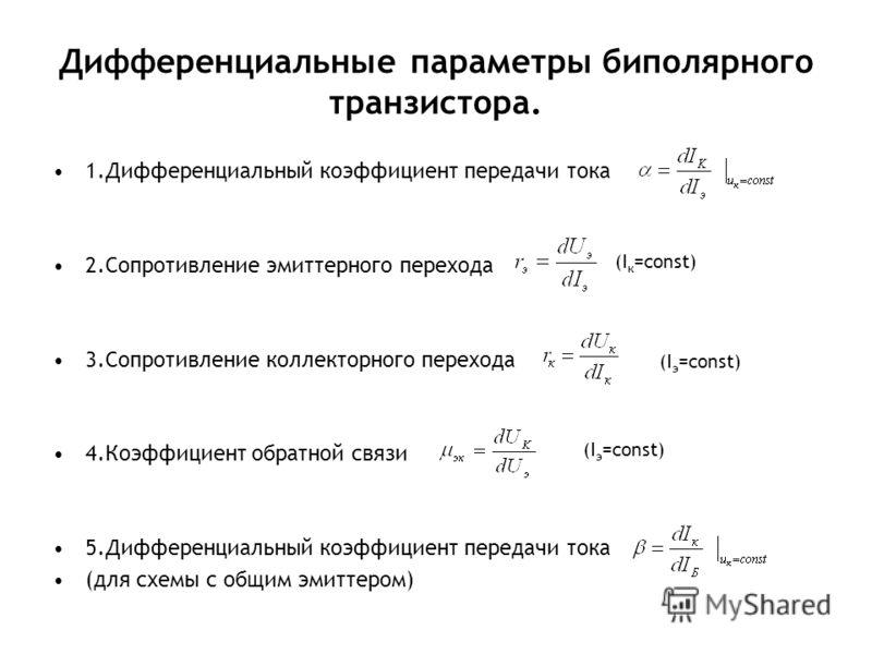 Дифференциальные параметры биполярного транзистора. 1.Дифференциальный коэффициент передачи тока 2.Сопротивление эмиттерного перехода 3.Сопротивление коллекторного перехода 4.Коэффициент обратной связи 5.Дифференциальный коэффициент передачи тока (дл