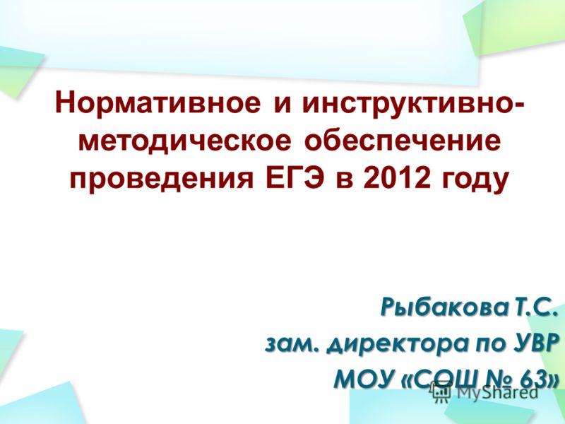 Нормативное и инструктивно- методическое обеспечение проведения ЕГЭ в 2012 году Рыбакова Т.С. зам. директора по УВР МОУ «СОШ 63»