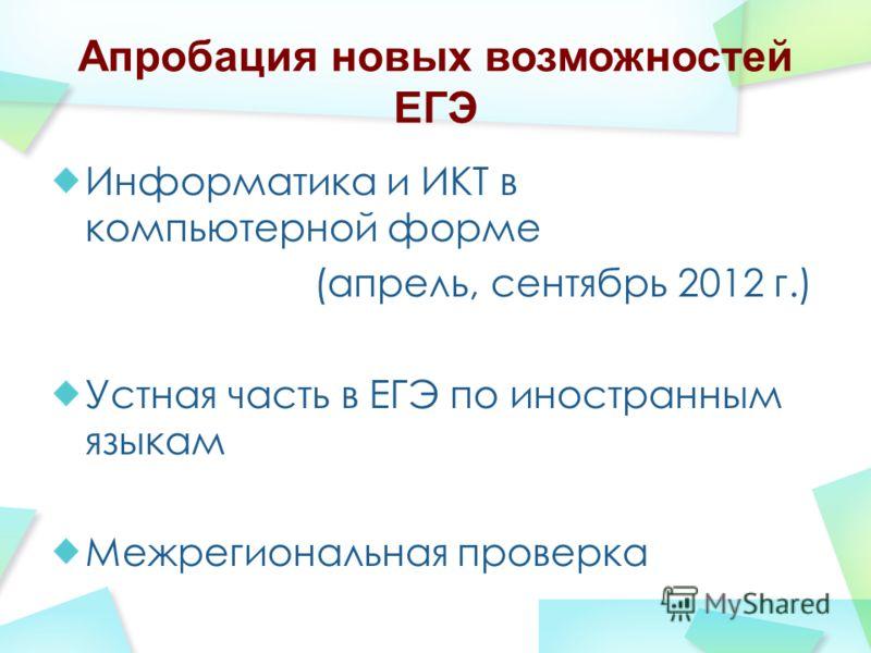 Апробация новых возможностей ЕГЭ Информатика и ИКТ в компьютерной форме (апрель, сентябрь 2012 г.) Устная часть в ЕГЭ по иностранным языкам Межрегиональная проверка