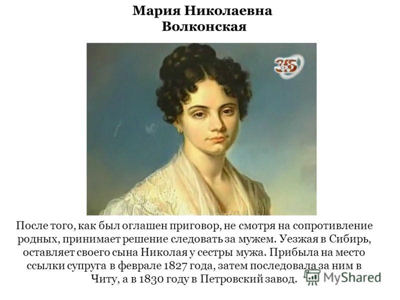 После того, как был оглашен приговор, не смотря на сопротивление родных, принимает решение следовать за мужем. Уезжая в Сибирь, оставляет своего сына Николая у сестры мужа. Прибыла на место ссылки супруга в феврале 1827 года, затем последовала за ним