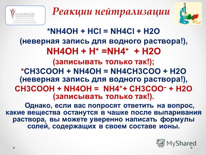 *NH4OH + HCl = NH4Cl + H2O (неверная запись для водного раствора!), NH4OH + H + =NH4 + + H2O (записывать только так!); *CH3COOH + NH4OH = NH4CH3COO + H2O (неверная запись для водного раствора!), CH3COOH + NH4OH = NH4 + + CH3COO – + H2O (записывать то