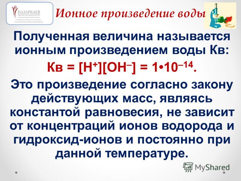 Полученная величина называется ионным произведением воды Кв: Кв = [Н + ][ОН – ] = 110 –14. Это произведение согласно закону действующих масс, являясь константой равновесия, не зависит от концентраций ионов водорода и гидроксид-ионов и постоянно при д