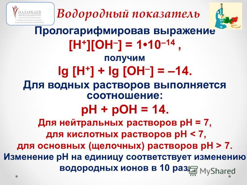Прологарифмировав выражение [Н + ][ОН – ] = 110 –14, получим lg [Н + ] + lg [ОН – ] = –14. Для водных растворов выполняется соотношение: рН + рОН = 14. Для нейтральных растворов рН = 7, для кислотных растворов рН < 7, для основных (щелочных) растворо