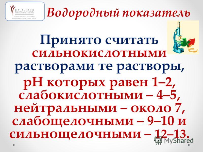 Принято считать сильнокислотными растворами те растворы, рН которых равен 1–2, слабокислотными – 4–5, нейтральными – около 7, слабощелочными – 9–10 и сильнощелочными – 12–13. Водородный показатель