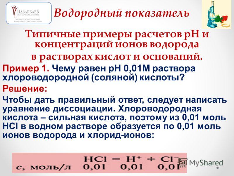 Типичные примеры расчетов рН и концентраций ионов водорода в растворах кислот и оснований. Пример 1. Чему равен рН 0,01М раствора хлороводородной (соляной) кислоты? Решение: Чтобы дать правильный ответ, следует написать уравнение диссоциации. Хлорово