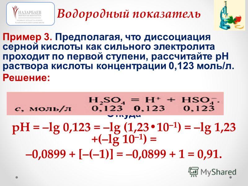 Пример 3. Предполагая, что диссоциация серной кислоты как сильного электролита проходит по первой ступени, рассчитайте рН раствора кислоты концентрации 0,123 моль/л. Решение: Откуда рН = –lg 0,123 = –lg (1,2310 –1 ) = –lg 1,23 +(–lg 10 –1 ) = –0,0899