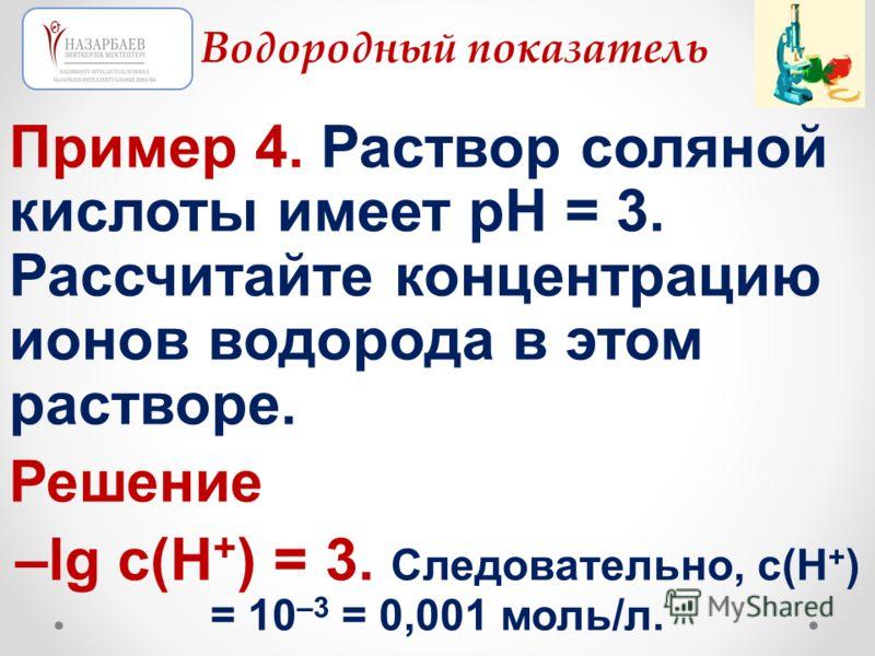 Пример 4. Раствор соляной кислоты имеет рН = 3. Рассчитайте концентрацию ионов водорода в этом растворе. Решение –lg с(Н + ) = 3. Следовательно, с(Н + ) = 10 –3 = 0,001 моль/л. Водородный показатель