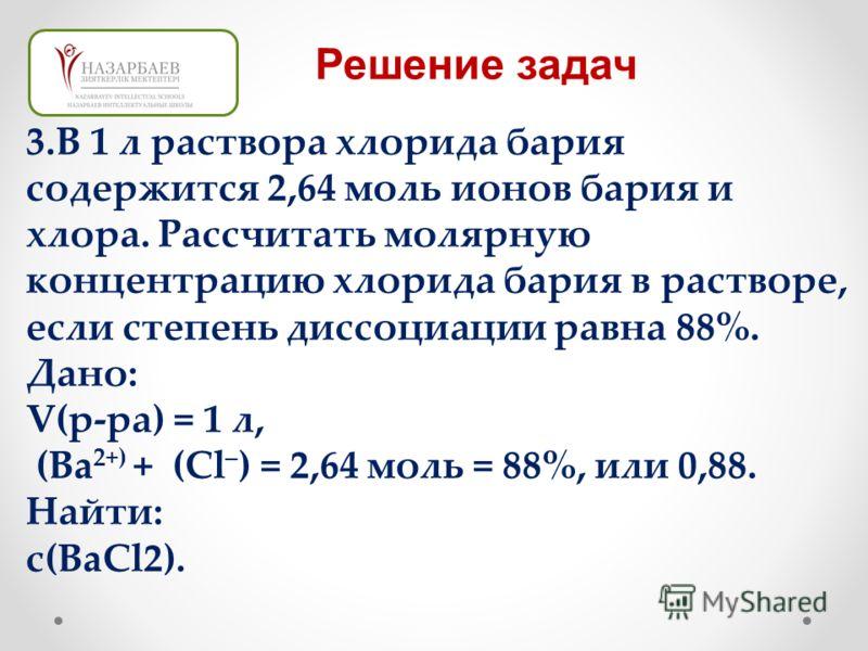 3.В 1 л раствора хлорида бария содержится 2,64 моль ионов бария и хлора. Рассчитать молярную концентрацию хлорида бария в растворе, если степень диссоциации равна 88%. Дано: V(р-ра) = 1 л, (Ba 2+) + (Cl – ) = 2,64 моль = 88%, или 0,88. Найти: с(BaCl2