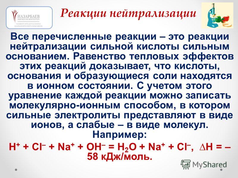 Все перечисленные реакции – это реакции нейтрализации сильной кислоты сильным основанием. Равенство тепловых эффектов этих реакций доказывает, что кислоты, основания и образующиеся соли находятся в ионном состоянии. С учетом этого уравнение каждой ре