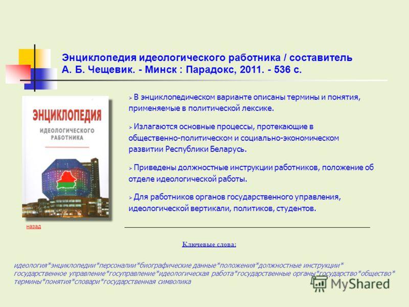 В энциклопедическом варианте описаны термины и понятия, применяемые в политической лексике. Излагаются основные процессы, протекающие в общественно-политическом и социально-экономическом развитии Республики Беларусь. Приведены должностные инструкции