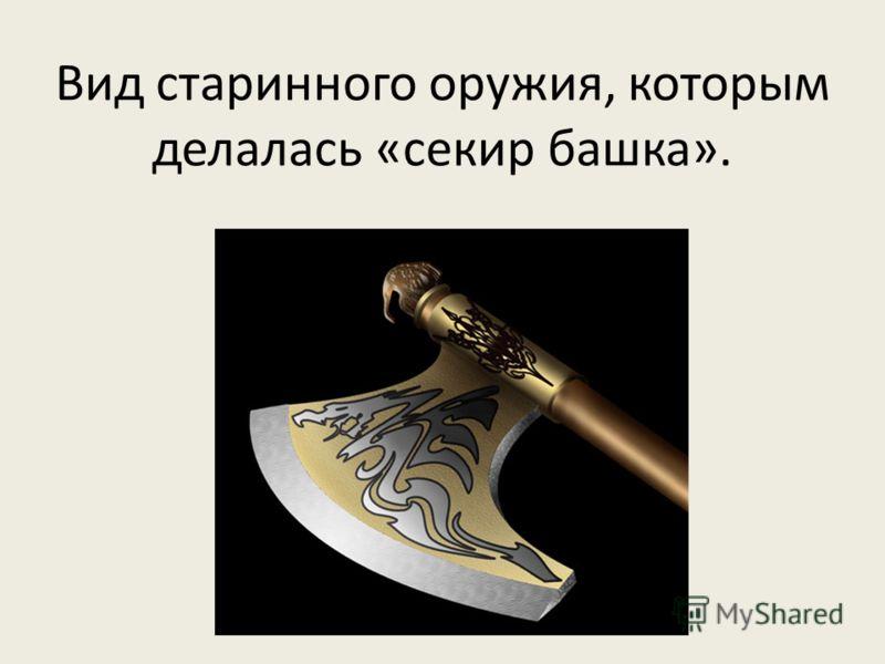 Вид старинного оружия, которым делалась «секир башка».