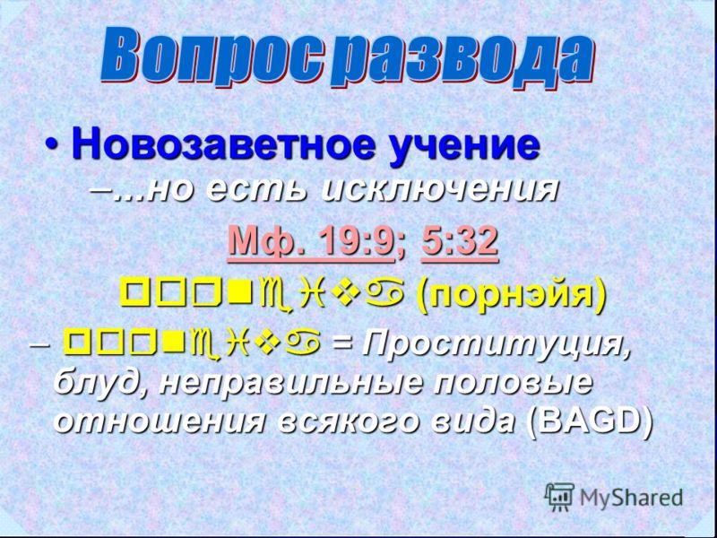 Новозаветное учениеНовозаветное учение Мф. 19:9Мф. 19:9; 5:32 5:32 Мф. 19:95:32 porneiva (порнэйя) – porneiva = Проституция, блуд, неправильные половые отношения всякого вида (BAGD) –...но есть исключения