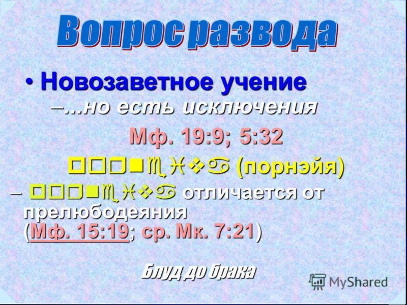 Новозаветное учениеНовозаветное учение Мф. 19:9; 5:32 porneiva (порнэйя) –...но есть исключения – porneiva отличается от прелюбодеяния (Мф. 15:19; ср. Мк. 7:21) Мф. 15:19Мф. 15:19 Блуд до брака