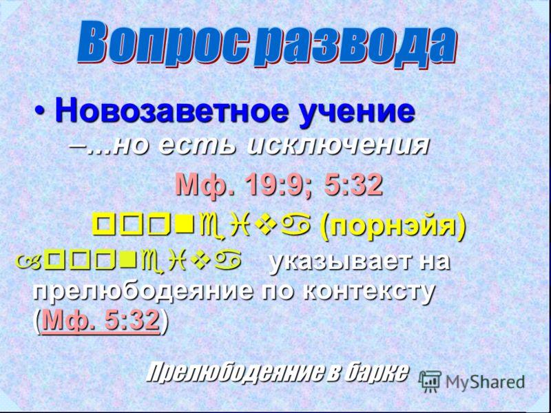 Новозаветное учениеНовозаветное учение Мф. 19:9; 5:32 porneiva (порнэйя) –...но есть исключения –porneiva указывает на прелюбодеяние по контексту (Мф. 5:32) Мф. 5:32Мф. 5:32 Прелюбодеяние в барке