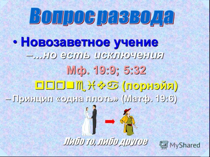 Новозаветное учениеНовозаветное учение Мф. 19:9; 5:32 porneiva (порнэйя) –...но есть исключения –Принцип «одна плоть» (Матф. 19:6) Либо то, либо другое