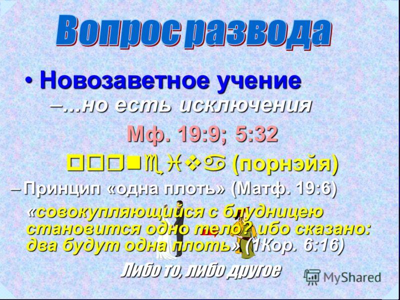 Новозаветное учениеНовозаветное учение Мф. 19:9; 5:32 porneiva (порнэйя) –...но есть исключения –Принцип «одна плоть» (Матф. 19:6) Либо то, либо другое «совокупляющийся с блудницею становится одно тело? ибо сказано: два будут одна плоть» (1Кор. 6:16)
