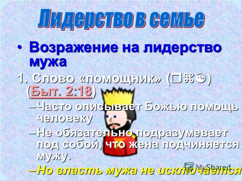 Возражение на лидерство мужаВозражение на лидерство мужа 1. Слово «помощник» (rz[) (Быт. 2:18) Быт. 2:18Быт. 2:18 –Часто описывает Божью помощь человеку –Не обязательно подразумевает под собой, что жена подчиняется мужу. –Но власть мужа не исключаетс