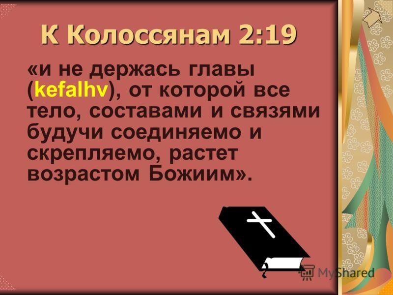 «и не держась главы (kefalhv), от которой все тело, составами и связями будучи соединяемо и скрепляемо, растет возрастом Божиим». К Колоссянам 2:19