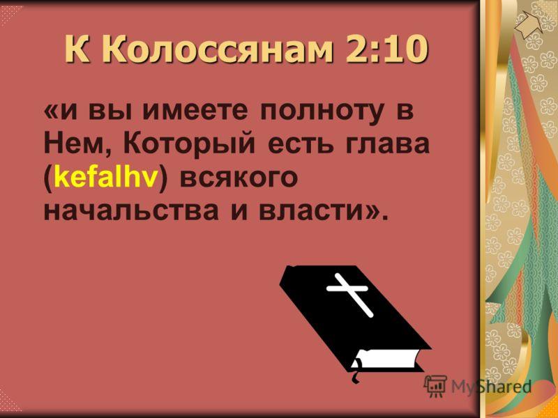 «и вы имеете полноту в Нем, Который есть глава (kefalhv) всякого начальства и власти». К Колоссянам 2:10