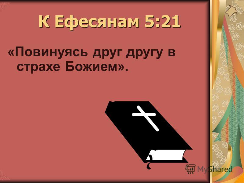 К Ефесянам 5:21 «Повинуясь друг другу в страхе Божием».