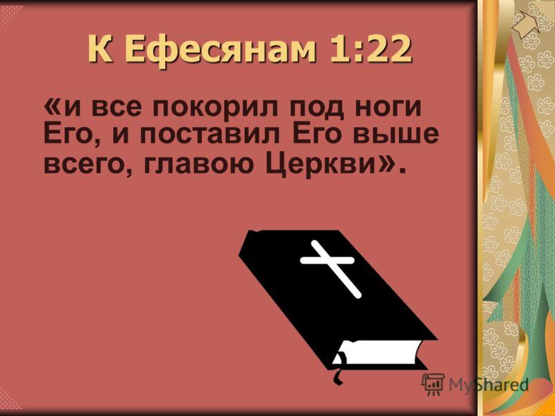 К Ефесянам 1:22 « и все покорил под ноги Его, и поставил Его выше всего, главою Церкви ».