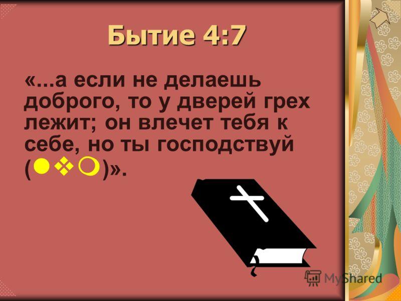 «...а если не делаешь доброго, то у дверей грех лежит; он влечет тебя к себе, но ты господствуй ( lvm )». Бытие 4:7