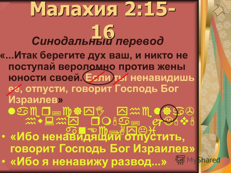 Малахия 2:15- 16 Синодальный перевод «...Итак берегите дух ваш, и никто не поступай вероломно против жены юности своей. Если ты ненавидишь ее, отпусти, говорит Господь Бог Израилев» laer;c]yI yhel]a> hw:hy rm'a; jL'v' anEc;AyKi «Ибо ненавидящий отпус