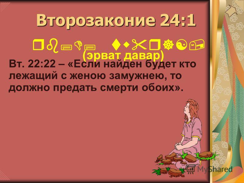 Вт. 22:22 – «Если найден будет кто лежащий с женою замужнею, то должно предать смерти обоих». rb;D; twr][, (эрват давар) Второзаконие 24:1