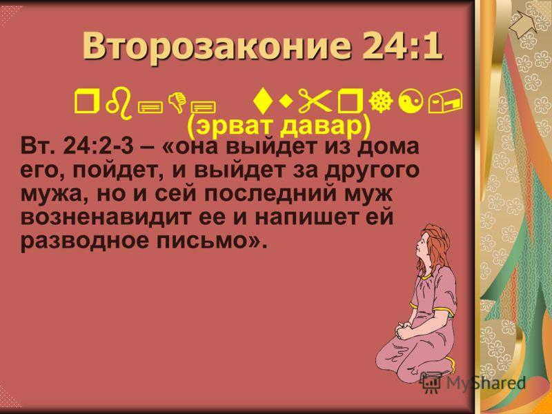 Вт. 24:2-3 – «она выйдет из дома его, пойдет, и выйдет за другого мужа, но и сей последний муж возненавидит ее и напишет ей разводное письмо». rb;D; twr][, (эрват давар) Второзаконие 24:1