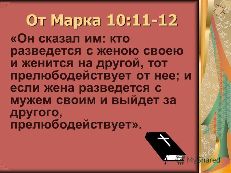 «Он сказал им: кто разведется с женою своею и женится на другой, тот прелюбодействует от нее; и если жена разведется с мужем своим и выйдет за другого, прелюбодействует». От Марка 10:11-12