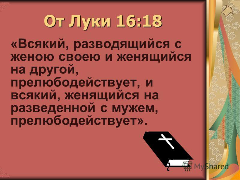 «Всякий, разводящийся с женою своею и женящийся на другой, прелюбодействует, и всякий, женящийся на разведенной с мужем, прелюбодействует». От Луки 16:18