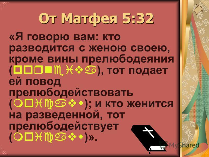 «Я говорю вам: кто разводится с женою своею, кроме вины прелюбодеяния (porneiva), тот подает ей повод прелюбодействовать (moicavw); и кто женится на разведенной, тот прелюбодействует (moicavw)». От Матфея 5:32