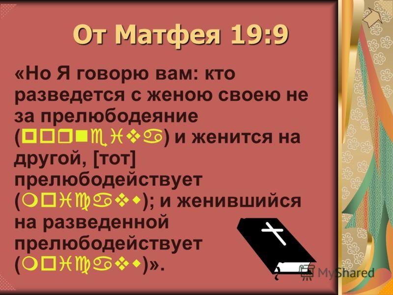 «Но Я говорю вам: кто разведется с женою своею не за прелюбодеяние (porneiva) и женится на другой, [тот] прелюбодействует (moicavw); и женившийся на разведенной прелюбодействует (moicavw)». От Матфея 19:9