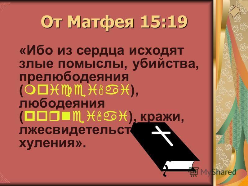 «Ибо из сердца исходят злые помыслы, убийства, прелюбодеяния (moicei'ai), любодеяния (pornei'ai), кражи, лжесвидетельства, хуления». От Матфея 15:19