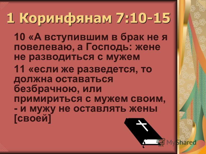 10 «А вступившим в брак не я повелеваю, а Господь: жене не разводиться с мужем 11 «если же разведется, то должна оставаться безбрачною, или примириться с мужем своим, - и мужу не оставлять жены [своей] 1 Коринфянам 7:10-15